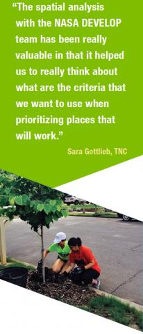 "quote """"The spatial analysis with the NASA DEVELOP team has been really valuable in that it helped us to really think about what are the criteria that we want to use when prioritizing places that will work."" Sara Gottlieb, TNC"