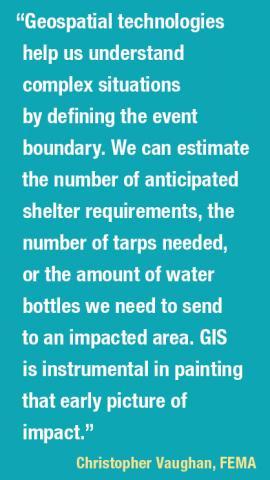 Geospatial technologies help us understand complex situations by defining the event boundary. We can estimate the number of anticipated shelter requirements, the number of tarps needed, or the amount of water bottles we need to send to an impacted area. GIS is instrumental in painting that early picture of impact. Christopher Vaughan, FEMA